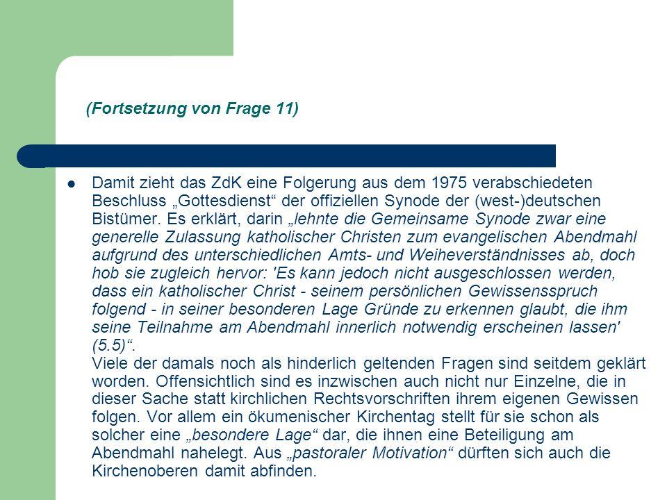 (Fortsetzung von Frage 11) Damit zieht das ZdK eine Folgerung aus dem 1975 verabschiedeten Beschluss Gottesdienst der offiziellen Synode der (west-)deutschen Bistümer.
