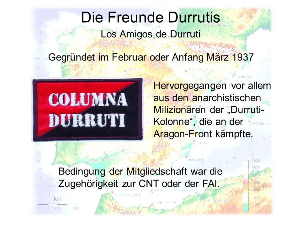 Die Freunde Durrutis Los Amigos de Durruti Gegründet im Februar oder Anfang März 1937 Bedingung der Mitgliedschaft war die Zugehörigkeit zur CNT oder der FAI.