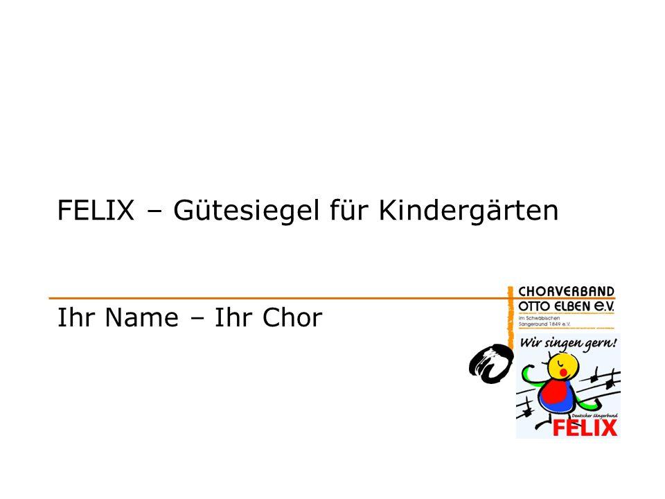FELIX – Gütesiegel für Kindergärten Ihr Name – Ihr Chor
