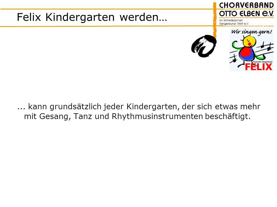 Felix Kindergarten werden…... kann grundsätzlich jeder Kindergarten, der sich etwas mehr mit Gesang, Tanz und Rhythmusinstrumenten beschäftigt.