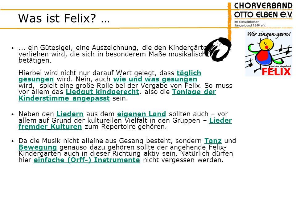 Was ist Felix? …... ein Gütesigel, eine Auszeichnung, die den Kindergärten verliehen wird, die sich in besonderem Maße musikalisch betätigen. Hierbei