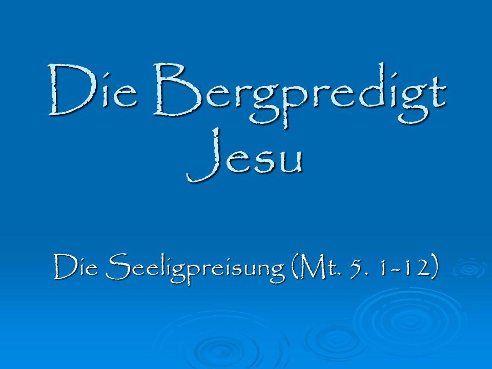 Die Bergpredigt Jesu Die Seeligpreisung (Mt. 5. 1-12)