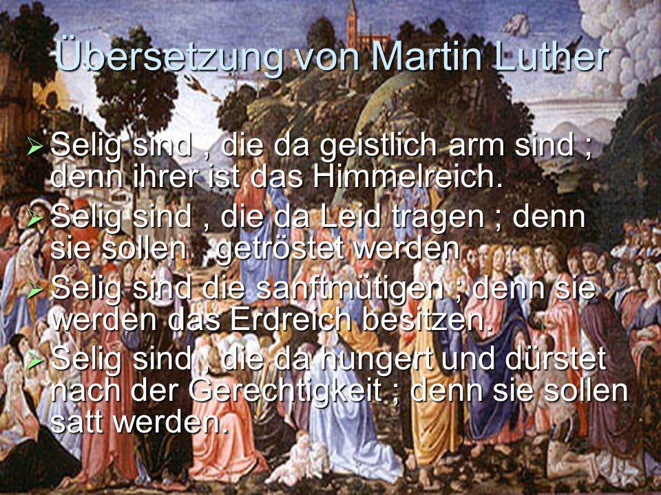 Übersetzung von Martin Luther Selig sind, die da geistlich arm sind ; denn ihrer ist das Himmelreich. Selig sind, die da geistlich arm sind ; denn ihr