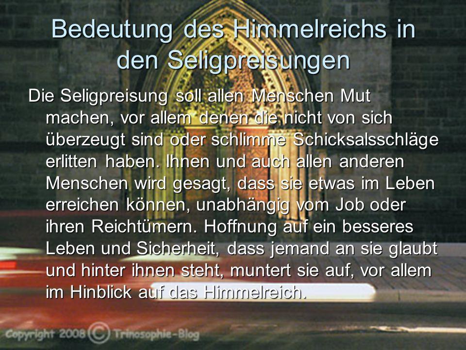 Bedeutung des Himmelreichs in den Seligpreisungen Die Seligpreisung soll allen Menschen Mut machen, vor allem denen die nicht von sich überzeugt sind