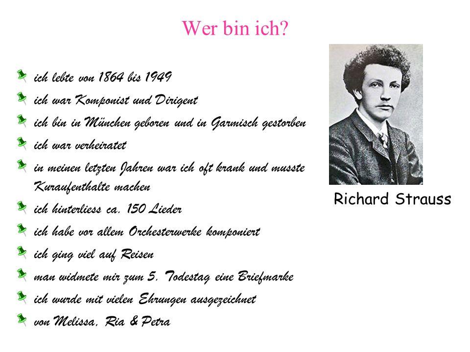 Wer bin ich? ich lebte von 1864 bis 1949 ich war Komponist und Dirigent ich bin in München geboren und in Garmisch gestorben ich war verheiratet in me