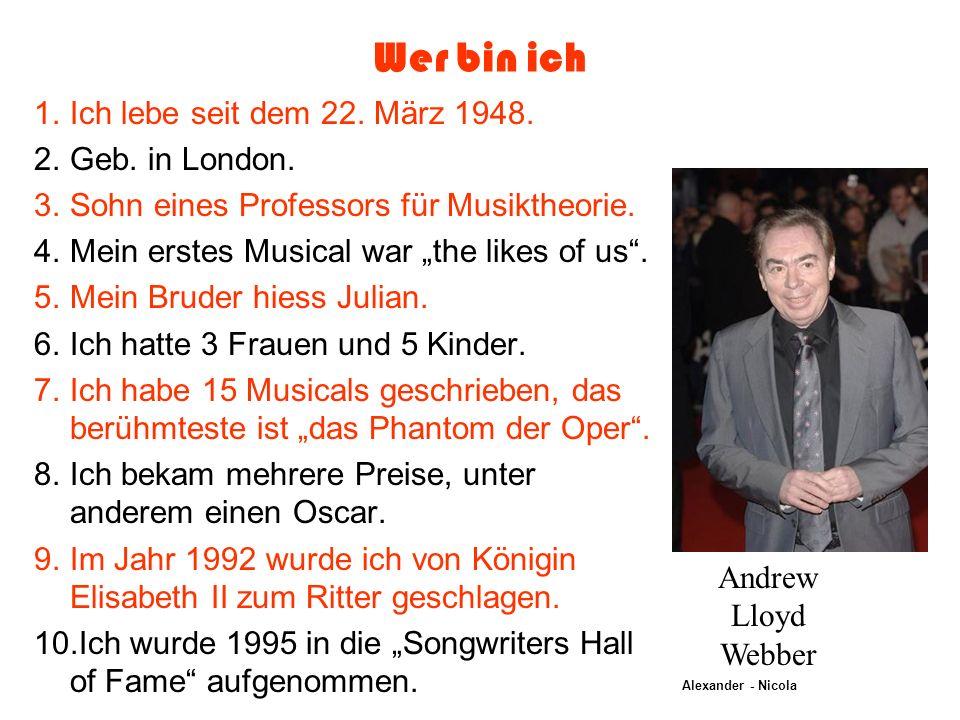 Wer bin ich 1.Ich lebe seit dem 22. März 1948. 2.Geb. in London. 3.Sohn eines Professors für Musiktheorie. 4.Mein erstes Musical war the likes of us.