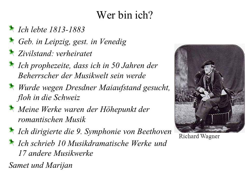 Wer bin ich? Ich lebte 1813-1883 Geb. in Leipzig, gest. in Venedig Zivilstand: verheiratet Ich prophezeite, dass ich in 50 Jahren der Beherrscher der