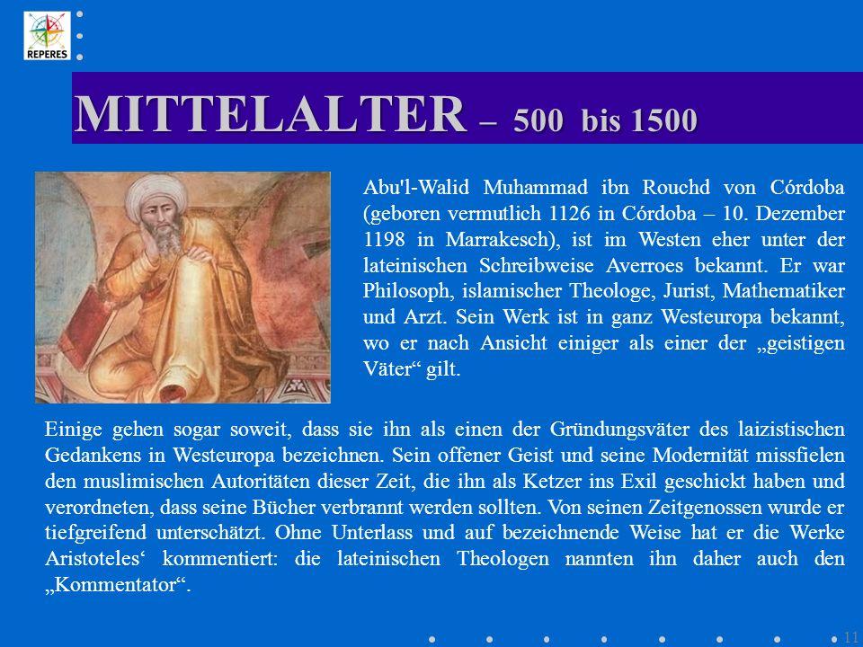 MITTELALTER – 500 bis 1500 11 Abu'l-Walid Muhammad ibn Rouchd von Córdoba (geboren vermutlich 1126 in Córdoba – 10. Dezember 1198 in Marrakesch), ist