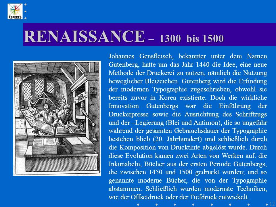 RENAISSANCE – 1300 bis 1500 12 Johannes Gensfleisch, bekannter unter dem Namen Gutenberg, hatte um das Jahr 1440 die Idee, eine neue Methode der Druck
