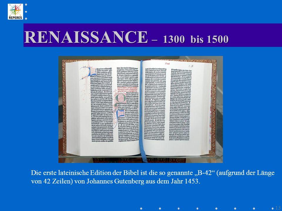 RENAISSANCE – 1300 bis 1500 13 Die erste lateinische Edition der Bibel ist die so genannte B-42 (aufgrund der Länge von 42 Zeilen) von Johannes Gutenb