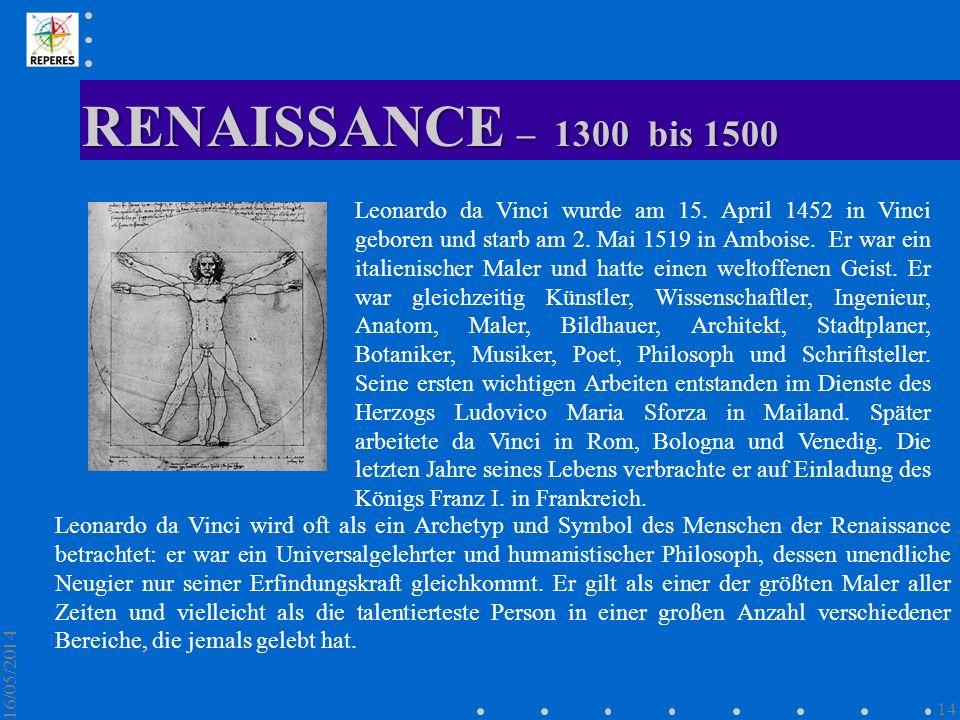 RENAISSANCE – 1300 bis 1500 16/05/2014 14 Leonardo da Vinci wurde am 15. April 1452 in Vinci geboren und starb am 2. Mai 1519 in Amboise. Er war ein i