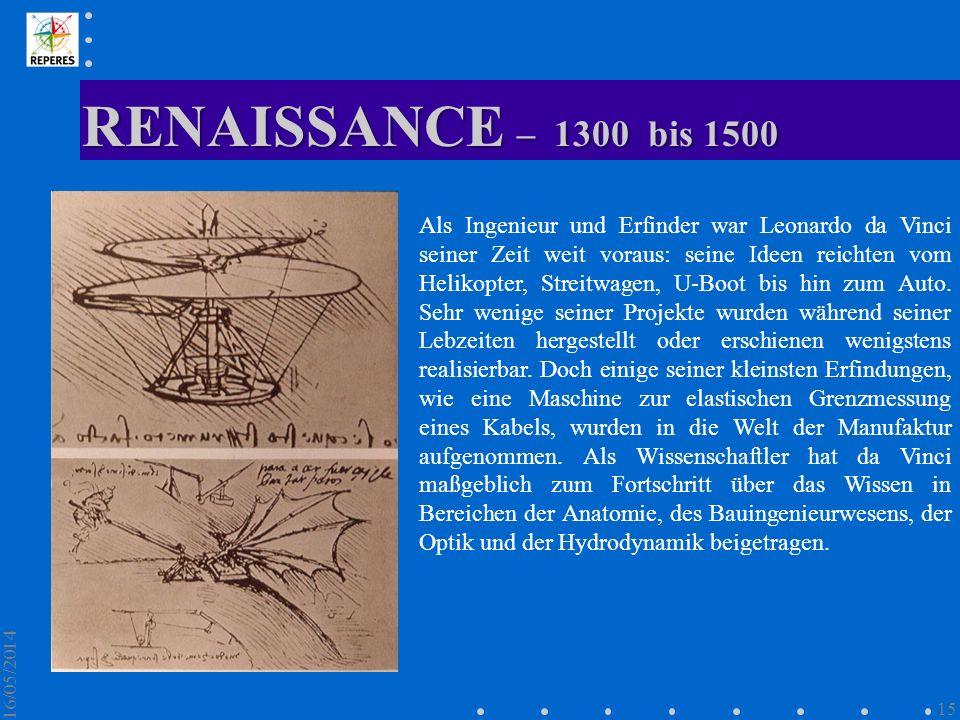 RENAISSANCE – 1300 bis 1500 16/05/2014 15 Als Ingenieur und Erfinder war Leonardo da Vinci seiner Zeit weit voraus: seine Ideen reichten vom Helikopte