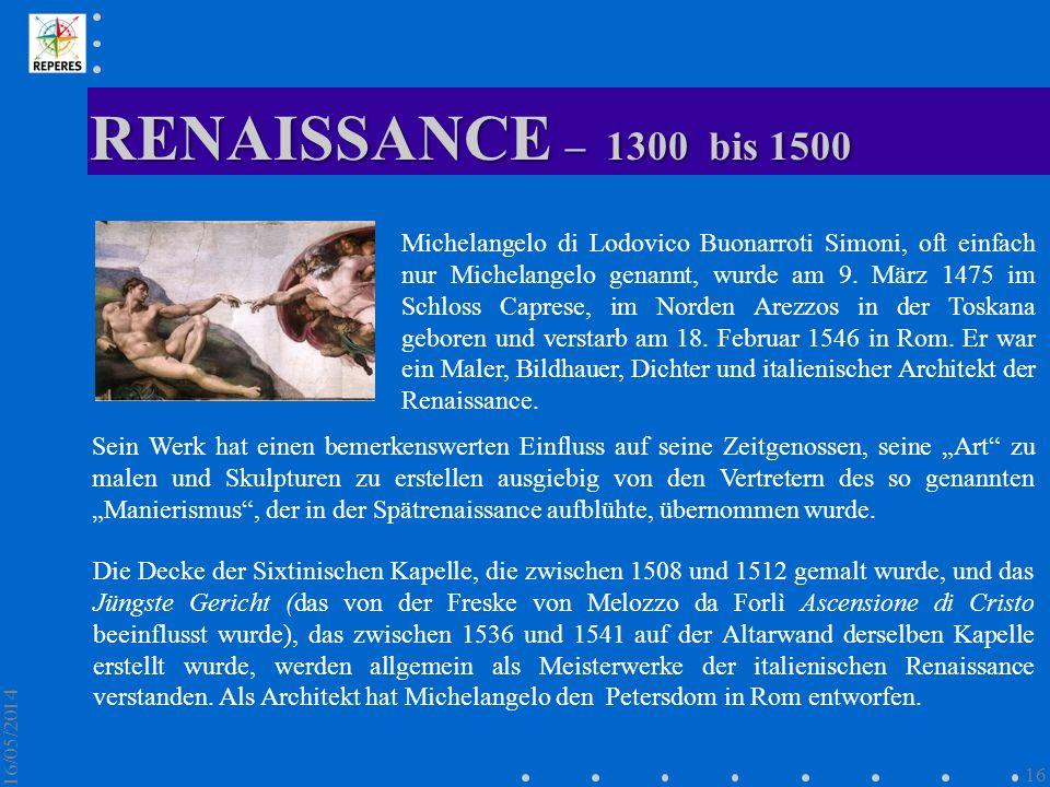 RENAISSANCE – 1300 bis 1500 16/05/2014 16 Michelangelo di Lodovico Buonarroti Simoni, oft einfach nur Michelangelo genannt, wurde am 9. März 1475 im S
