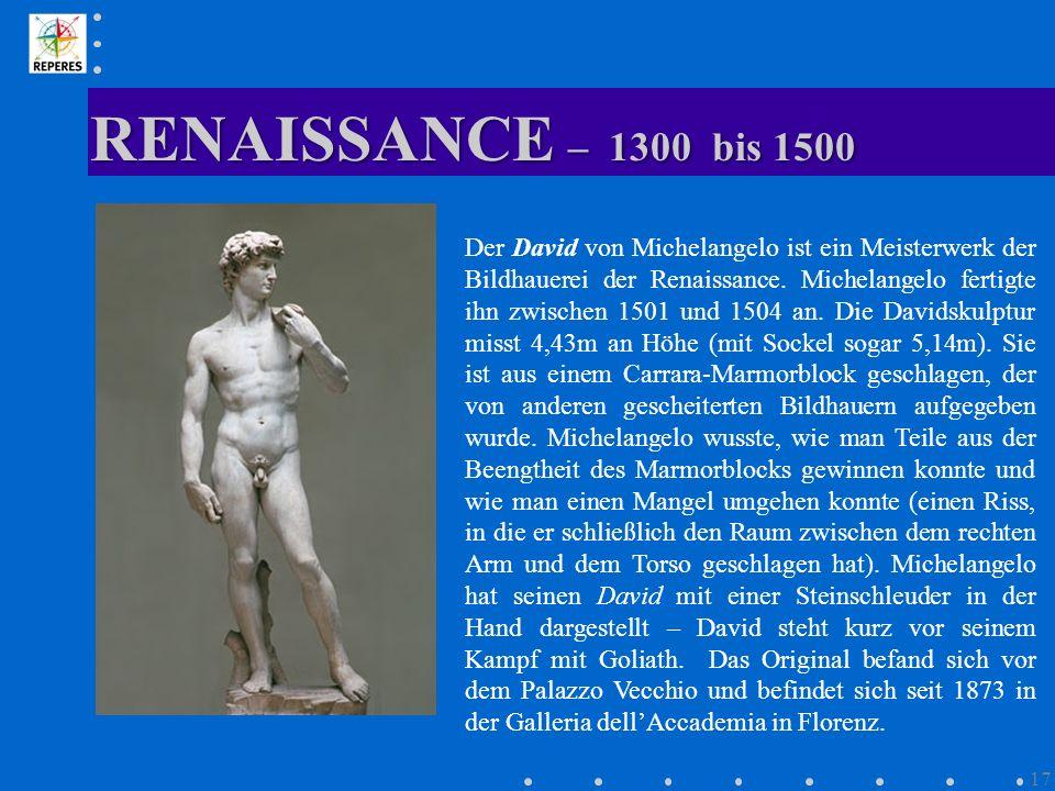 RENAISSANCE – 1300 bis 1500 17 Der David von Michelangelo ist ein Meisterwerk der Bildhauerei der Renaissance. Michelangelo fertigte ihn zwischen 1501