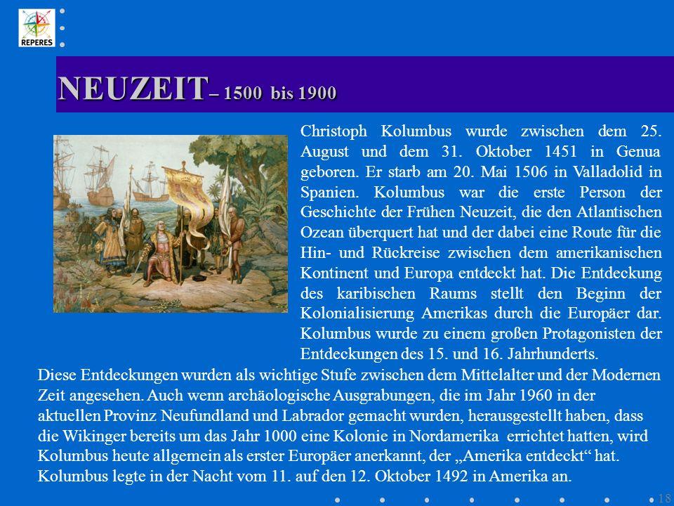 NEUZEIT – 1500 bis 1900 18 Christoph Kolumbus wurde zwischen dem 25. August und dem 31. Oktober 1451 in Genua geboren. Er starb am 20. Mai 1506 in Val