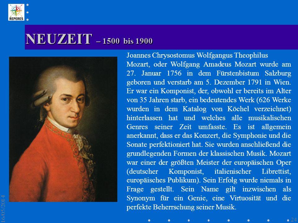 NEUZEIT – 1500 bis 1900 16/05/2014 24 Joannes Chrysostomus Wolfgangus Theophilus Mozart, oder Wolfgang Amadeus Mozart wurde am 27. Januar 1756 in dem