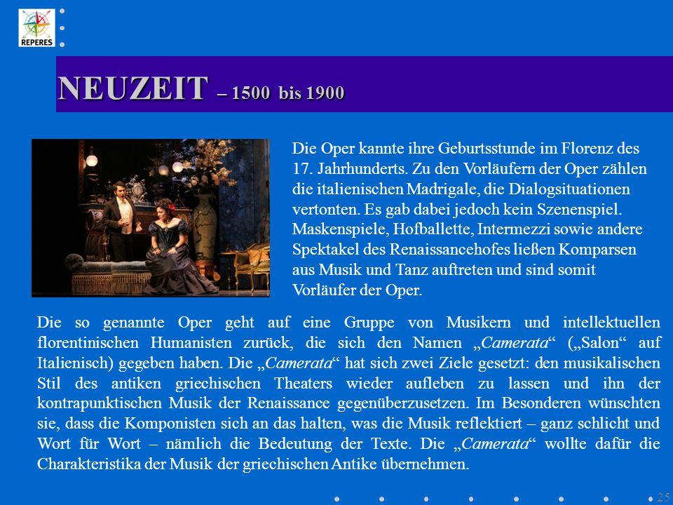 NEUZEIT – 1500 bis 1900 25 Die Oper kannte ihre Geburtsstunde im Florenz des 17. Jahrhunderts. Zu den Vorläufern der Oper zählen die italienischen Mad