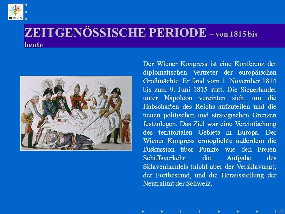 ZEITGENÖSSISCHE PERIODE – von 1815 bis heute 26 Der Wiener Kongress ist eine Konferenz der diplomatischen Vertreter der europäischen Großmächte. Er fa