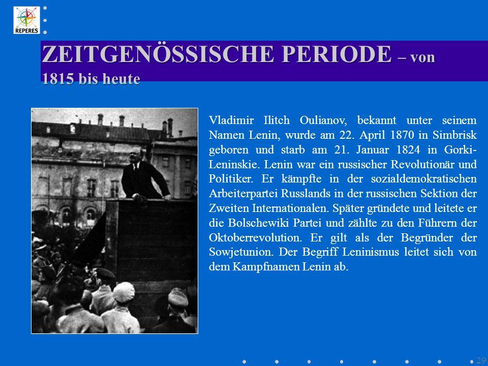 ZEITGENÖSSISCHE PERIODE – von 1815 bis heute 29 Vladimir Ilitch Oulianov, bekannt unter seinem Namen Lenin, wurde am 22. April 1870 in Simbrisk gebore