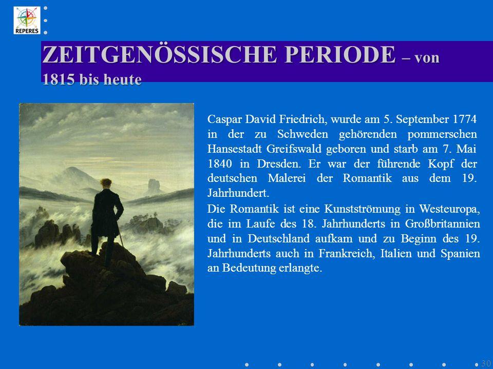 ZEITGENÖSSISCHE PERIODE – von 1815 bis heute 30 Caspar David Friedrich, wurde am 5. September 1774 in der zu Schweden gehörenden pommerschen Hansestad