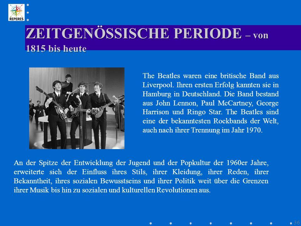 ZEITGENÖSSISCHE PERIODE – von 1815 bis heute 36 The Beatles waren eine britische Band aus Liverpool. Ihren ersten Erfolg kannten sie in Hamburg in Deu