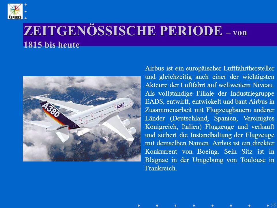 ZEITGENÖSSISCHE PERIODE – von 1815 bis heute 38 Airbus ist ein europäischer Luftfahrthersteller und gleichzeitig auch einer der wichtigsten Akteure de