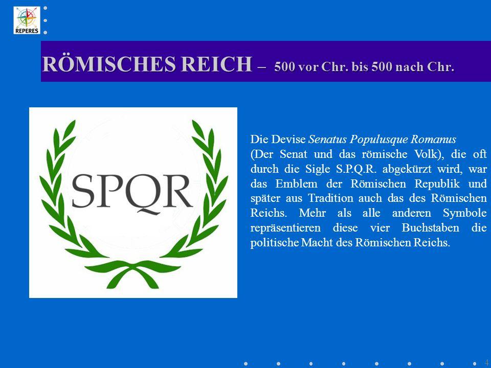 RÖMISCHES REICH – 500 vor Chr. bis 500 nach Chr. 4 Die Devise Senatus Populusque Romanus (Der Senat und das römische Volk), die oft durch die Sigle S.