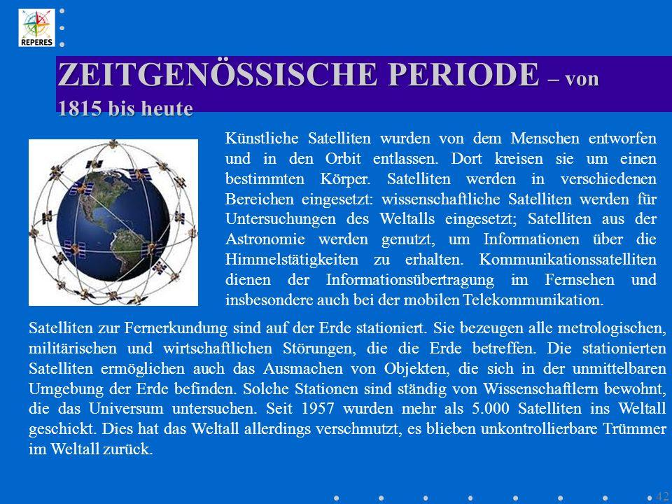 ZEITGENÖSSISCHE PERIODE – von 1815 bis heute 42 Künstliche Satelliten wurden von dem Menschen entworfen und in den Orbit entlassen. Dort kreisen sie u