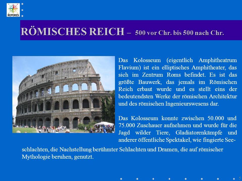 RÖMISCHES REICH – 500 vor Chr. bis 500 nach Chr. 5 Das Kolosseum (eigentlich Amphitheatrum Flavium) ist ein elliptisches Amphitheater, das sich im Zen