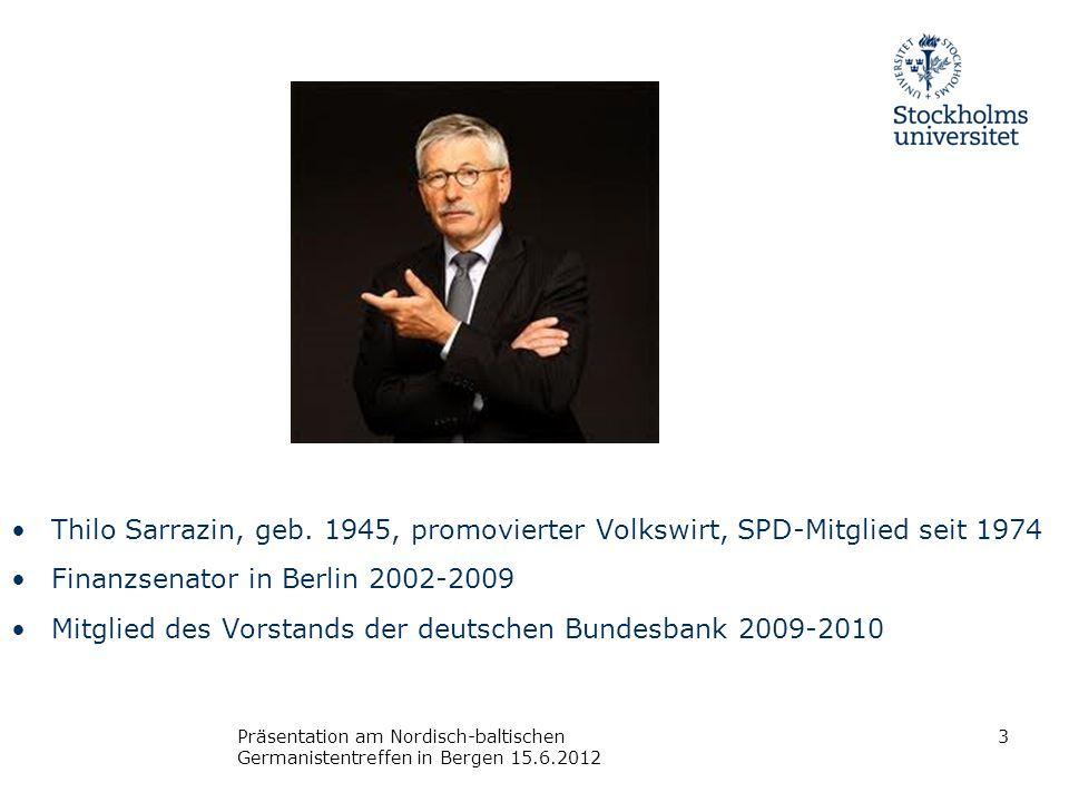 Präsentation am Nordisch-baltischen Germanistentreffen in Bergen 15.6.2012 Thilo Sarrazin, geb. 1945, promovierter Volkswirt, SPD-Mitglied seit 1974 F