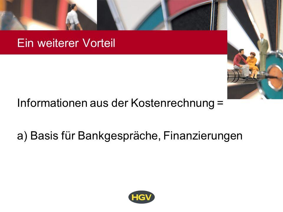 Ein weiterer Vorteil Informationen aus der Kostenrechnung = a) Basis für Bankgespräche, Finanzierungen