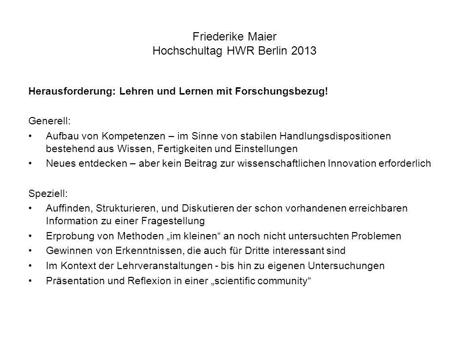Friederike Maier Hochschultag HWR Berlin 2013 Herausforderung: Lehren und Lernen mit Forschungsbezug! Generell: Aufbau von Kompetenzen – im Sinne von