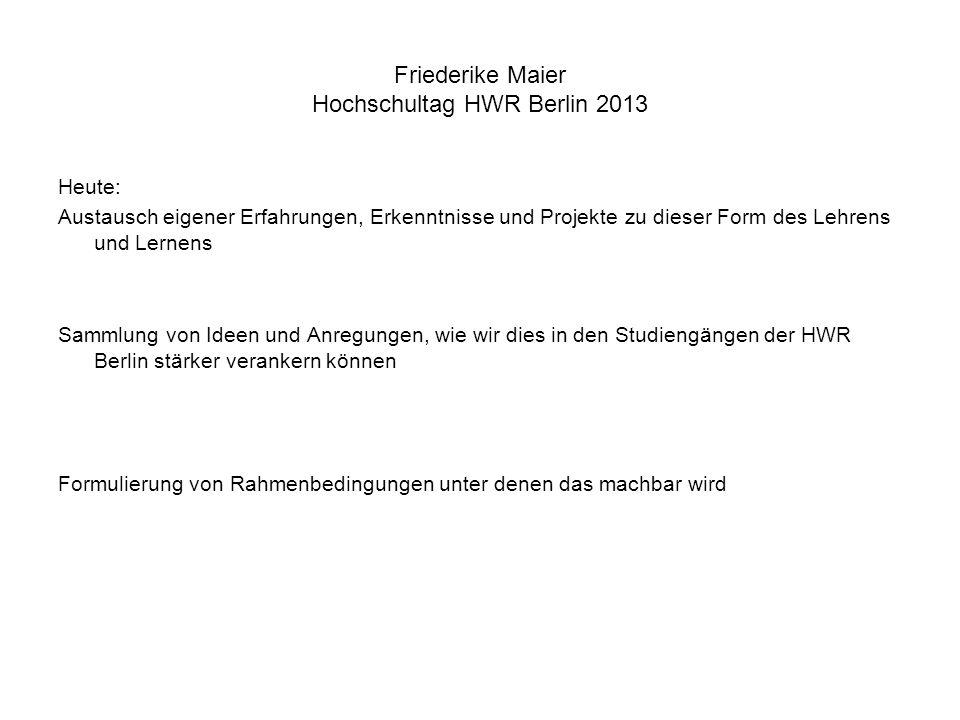 Friederike Maier Hochschultag HWR Berlin 2013 Heute: Austausch eigener Erfahrungen, Erkenntnisse und Projekte zu dieser Form des Lehrens und Lernens S