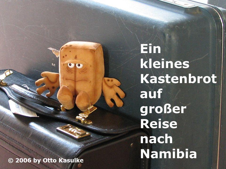 Ein kleines Kastenbrot auf großer Reise nach Namibia © 2006 by Otto Kasulke