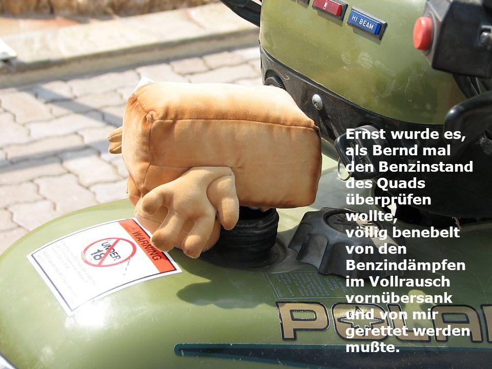Ernst wurde es, als Bernd mal den Benzinstand des Quads überprüfen wollte, völlig benebelt von den Benzindämpfen im Vollrausch vornübersank und von mir gerettet werden mußte.