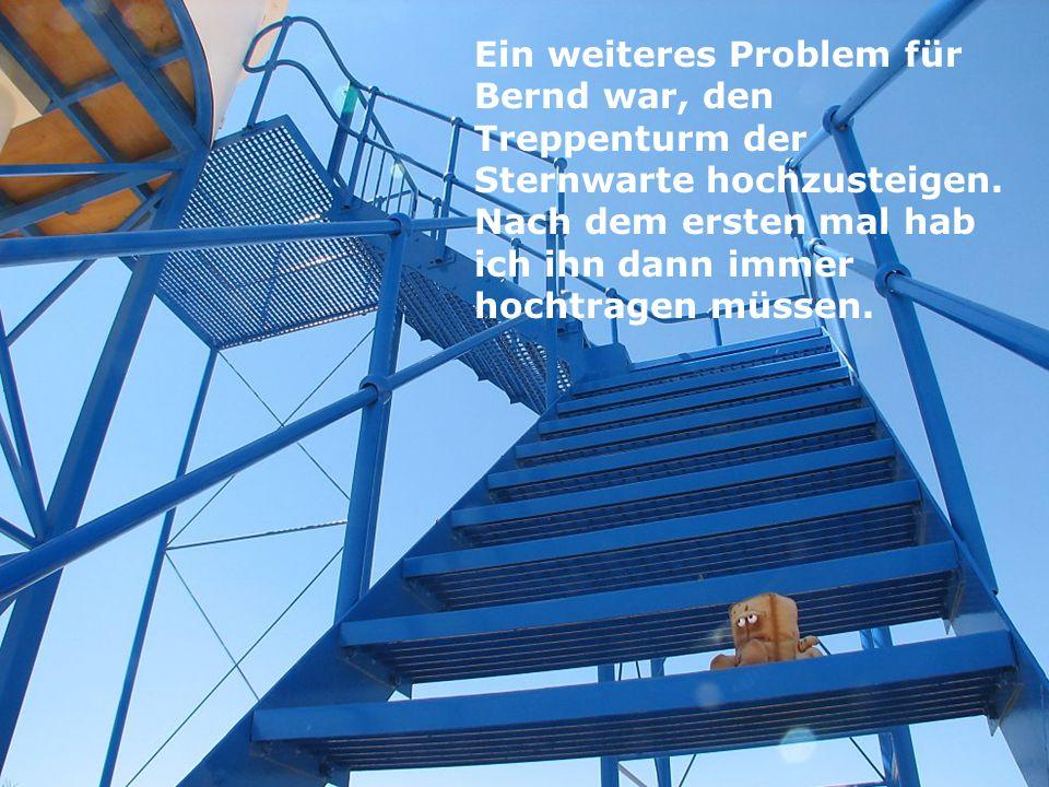 Ein weiteres Problem für Bernd war, den Treppenturm der Sternwarte hochzusteigen. Nach dem ersten mal hab ich ihn dann immer hochtragen müssen.