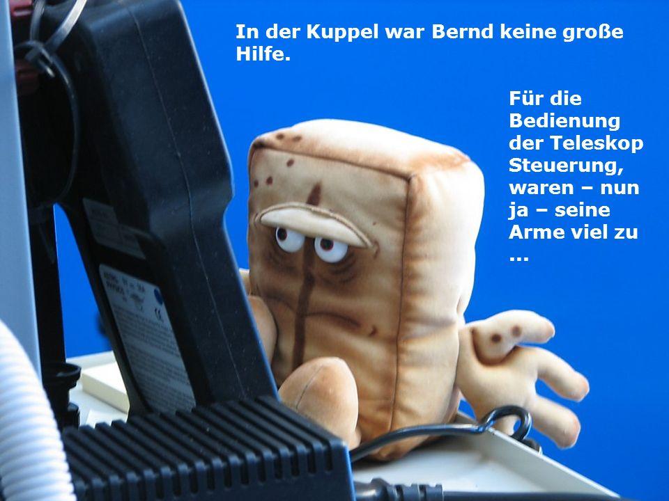 In der Kuppel war Bernd keine große Hilfe. Für die Bedienung der Teleskop Steuerung, waren – nun ja – seine Arme viel zu...