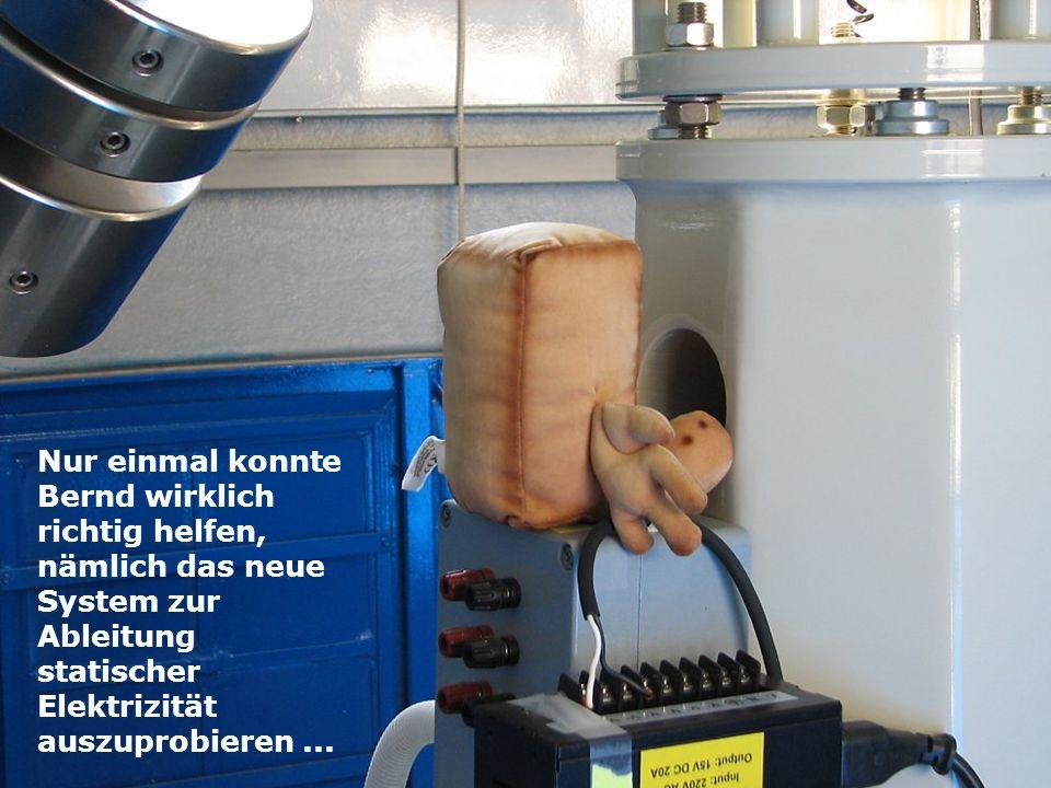 Nur einmal konnte Bernd wirklich richtig helfen, nämlich das neue System zur Ableitung statischer Elektrizität auszuprobieren...