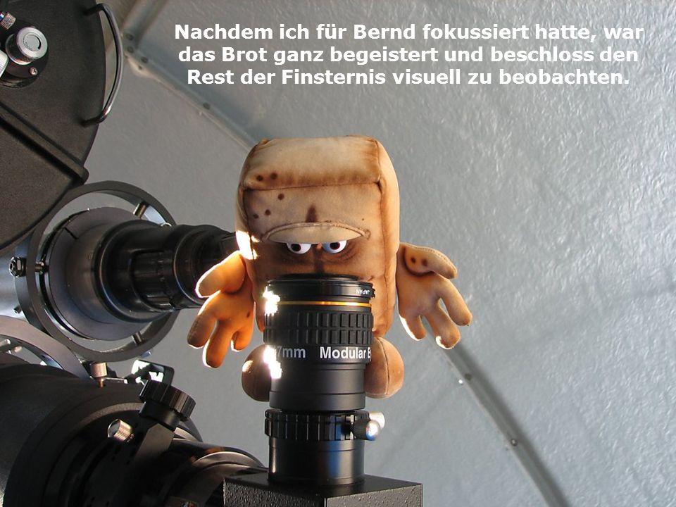 Nachdem ich für Bernd fokussiert hatte, war das Brot ganz begeistert und beschloss den Rest der Finsternis visuell zu beobachten.