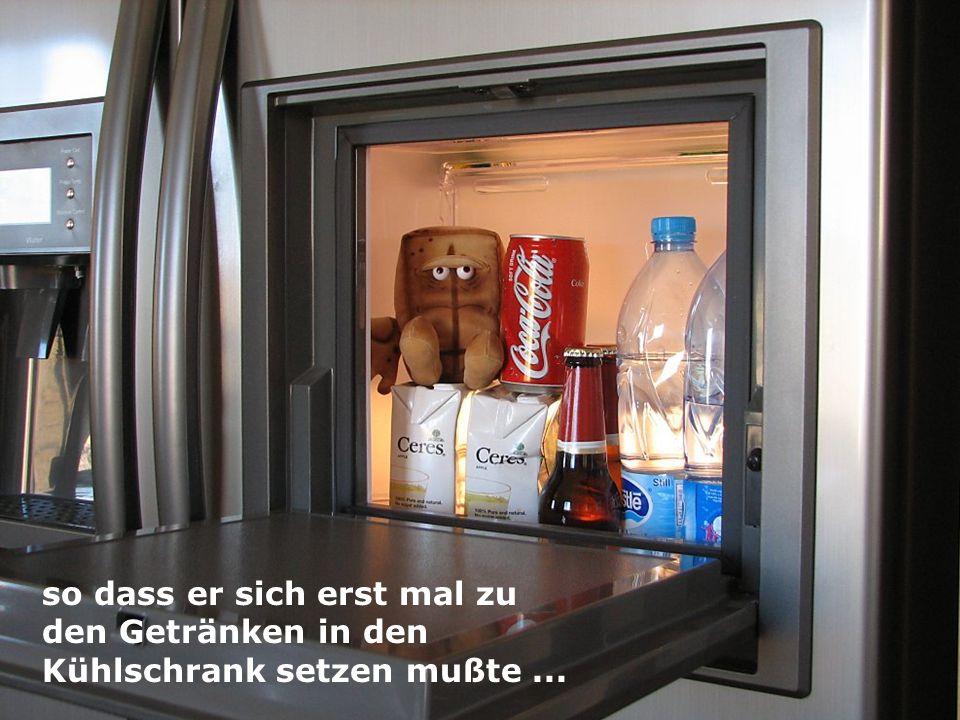 so dass er sich erst mal zu den Getränken in den Kühlschrank setzen mußte...