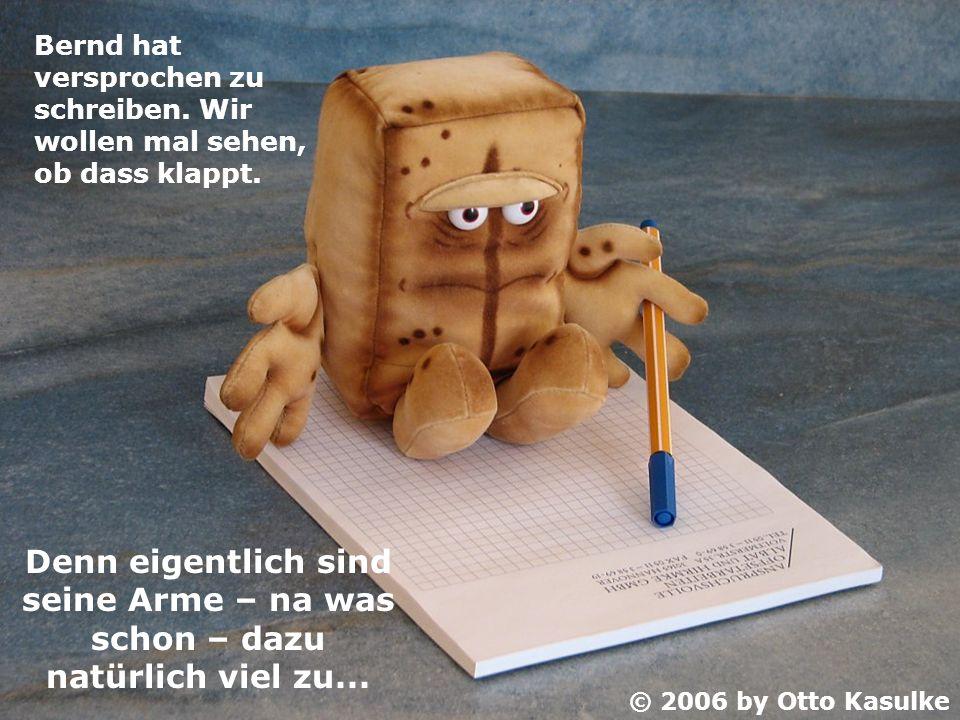 Bernd hat versprochen zu schreiben. Wir wollen mal sehen, ob dass klappt. Denn eigentlich sind seine Arme – na was schon – dazu natürlich viel zu... ©