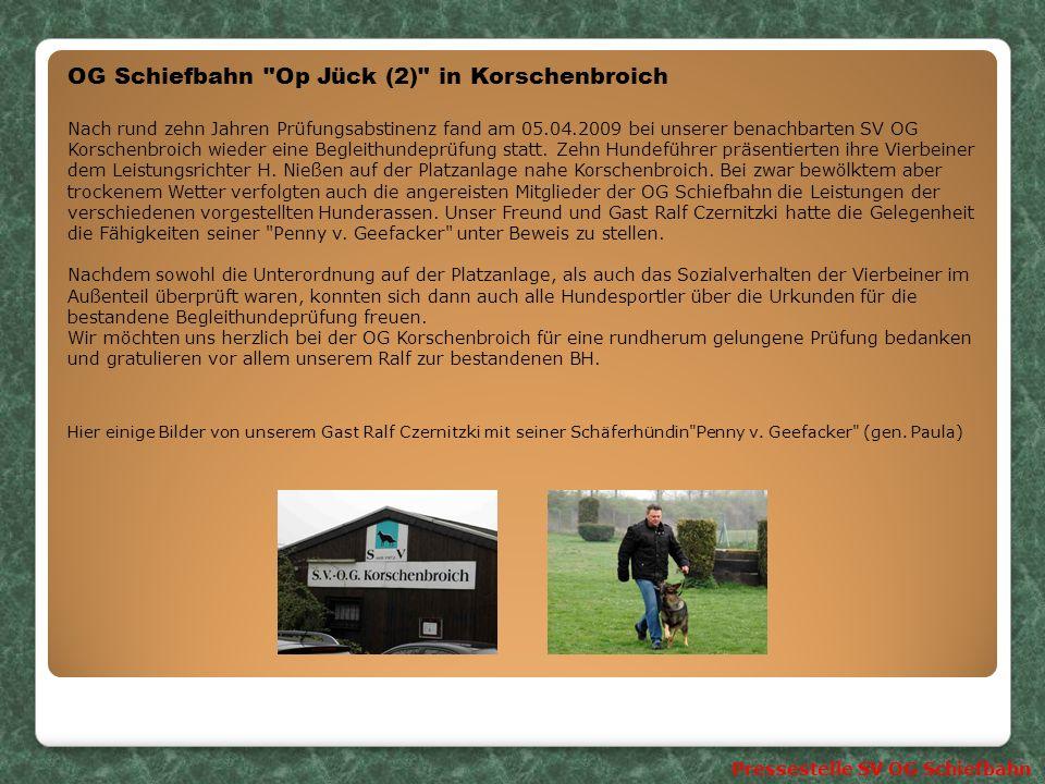 OG Schiefbahn Op Jück (2) in Korschenbroich Nach rund zehn Jahren Prüfungsabstinenz fand am 05.04.2009 bei unserer benachbarten SV OG Korschenbroich wieder eine Begleithundeprüfung statt.