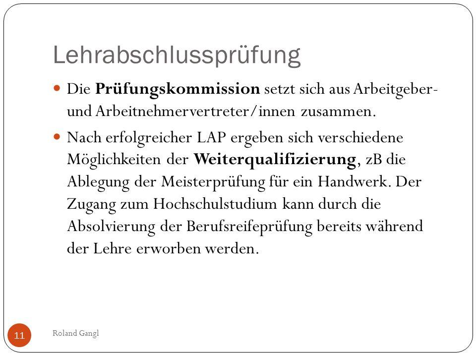 Lehrabschlussprüfung Roland Gangl 11 Die Prüfungskommission setzt sich aus Arbeitgeber- und Arbeitnehmervertreter/innen zusammen. Nach erfolgreicher L