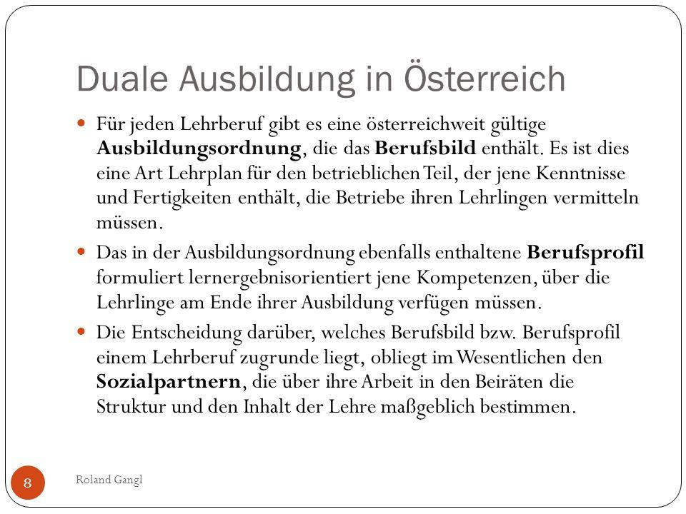 Duale Ausbildung in Österreich Roland Gangl 8 Für jeden Lehrberuf gibt es eine österreichweit gültige Ausbildungsordnung, die das Berufsbild enthält.