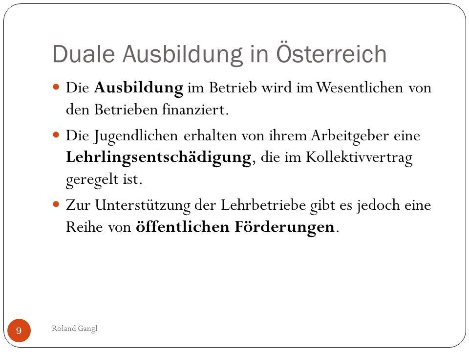 Duale Ausbildung in Österreich Roland Gangl 9 Die Ausbildung im Betrieb wird im Wesentlichen von den Betrieben finanziert. Die Jugendlichen erhalten v