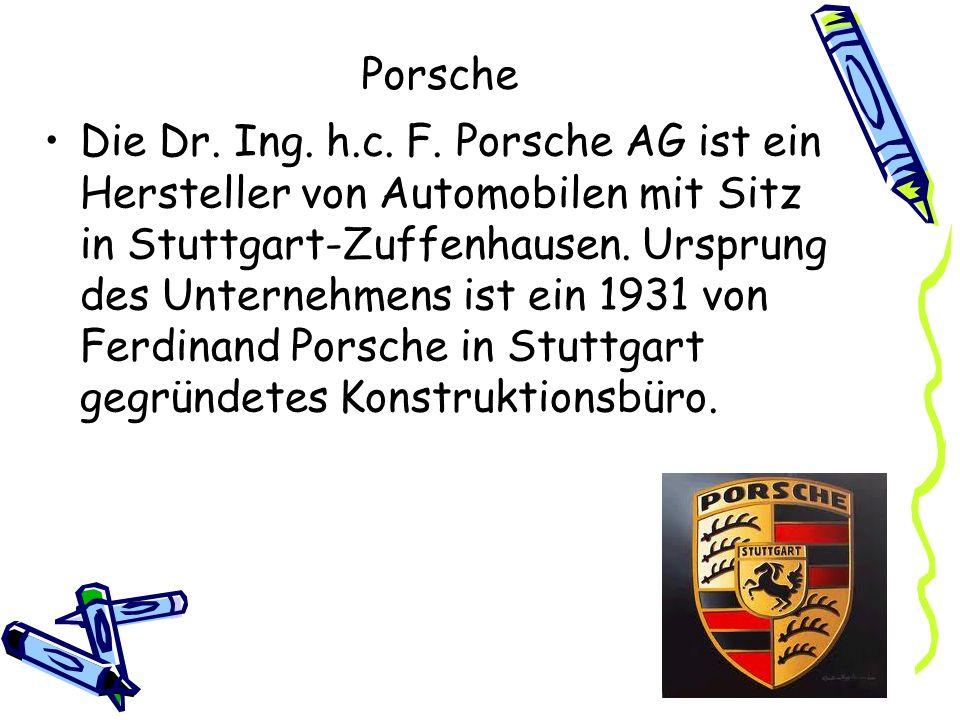 Porsche Die Dr. Ing. h.c. F. Porsche AG ist ein Hersteller von Automobilen mit Sitz in Stuttgart-Zuffenhausen. Ursprung des Unternehmens ist ein 1931