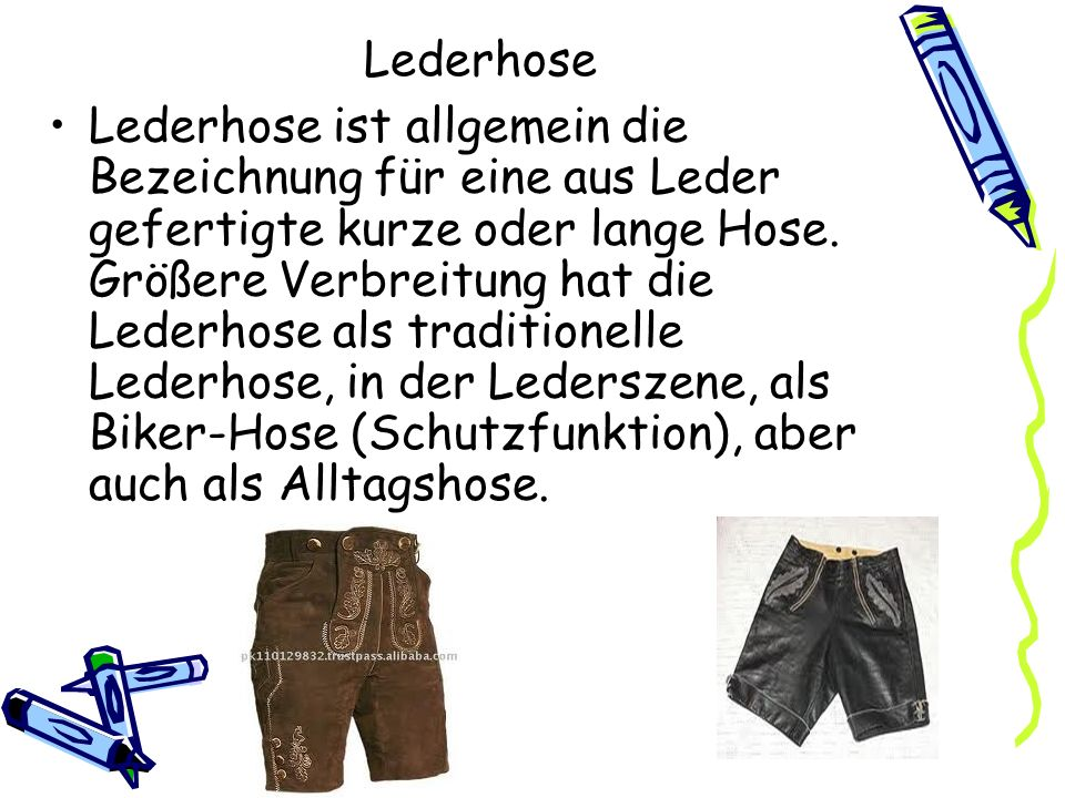 Lederhose Lederhose ist allgemein die Bezeichnung für eine aus Leder gefertigte kurze oder lange Hose. Größere Verbreitung hat die Lederhose als tradi
