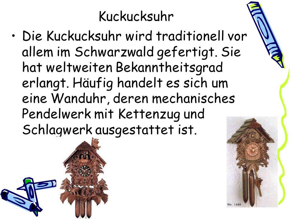 Kuckucksuhr Die Kuckucksuhr wird traditionell vor allem im Schwarzwald gefertigt. Sie hat weltweiten Bekanntheitsgrad erlangt. Häufig handelt es sich