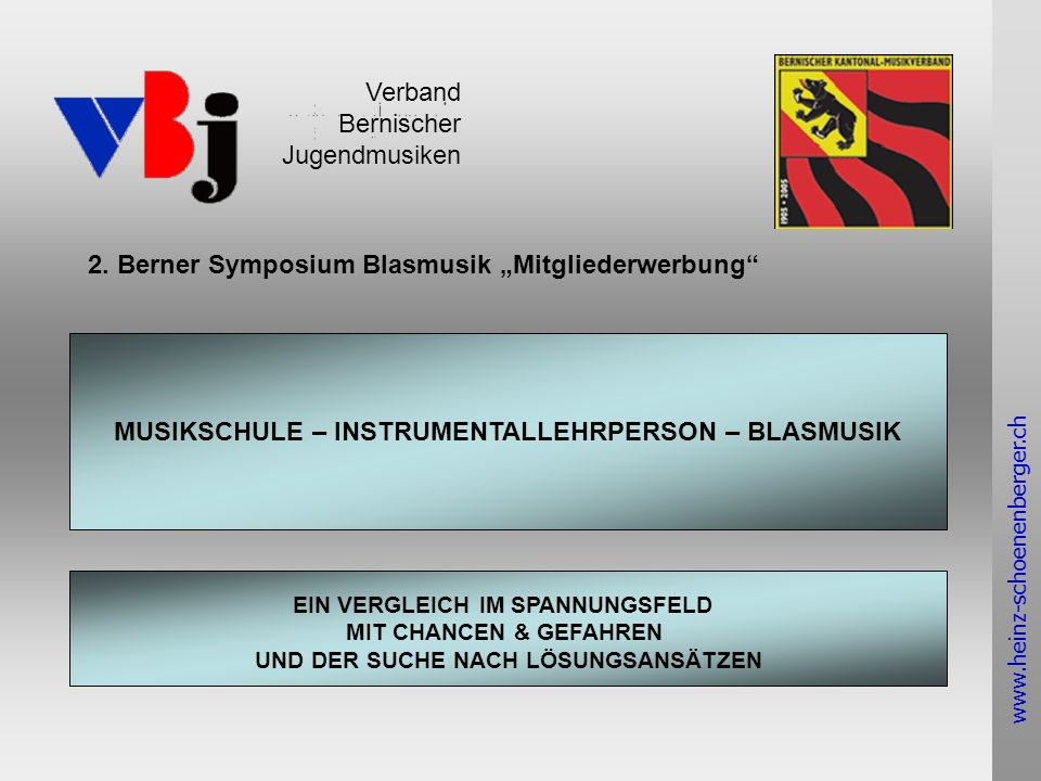 www.heinz-schoenenberger.ch Verband Bernischer Jugendmusiken www.heinz-schoenenberger.ch MUSIKSCHULE – INSTRUMENTALLEHRPERSON – BLASMUSIK EIN VERGLEICH IM SPANNUNGSFELD MIT CHANCEN & GEFAHREN UND DER SUCHE NACH LÖSUNGSANSÄTZEN 2.