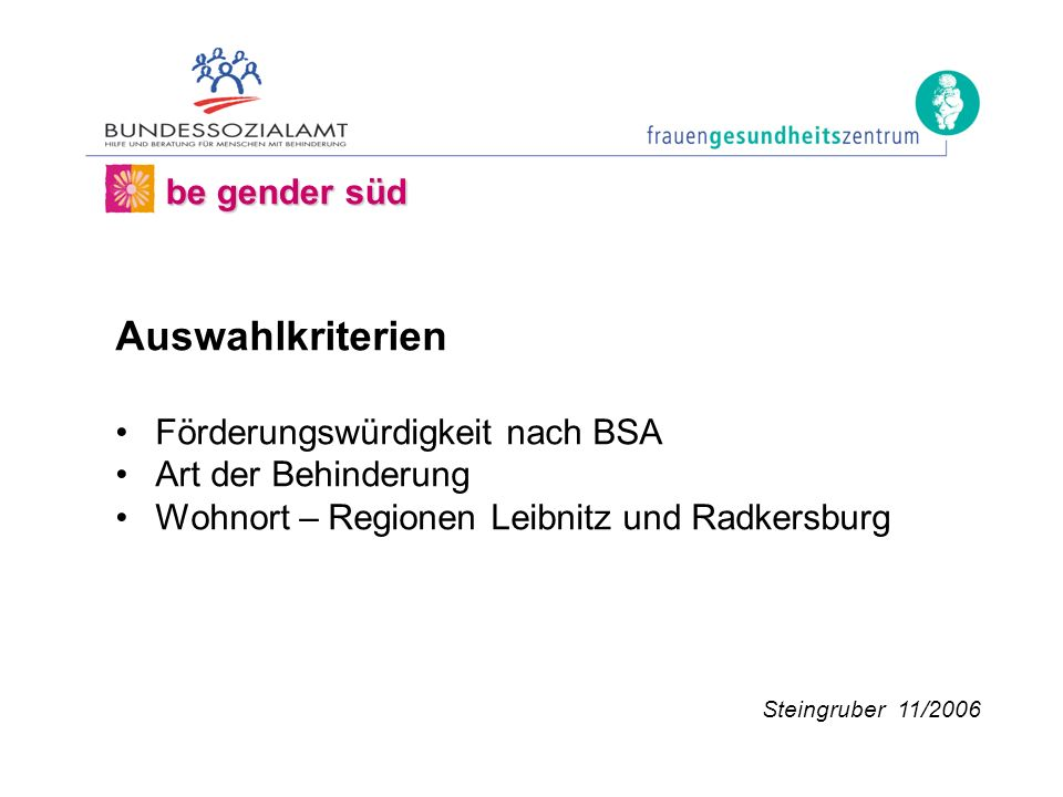 Auswahlkriterien Förderungswürdigkeit nach BSA Art der Behinderung Wohnort – Regionen Leibnitz und Radkersburg be gender süd Steingruber 11/2006